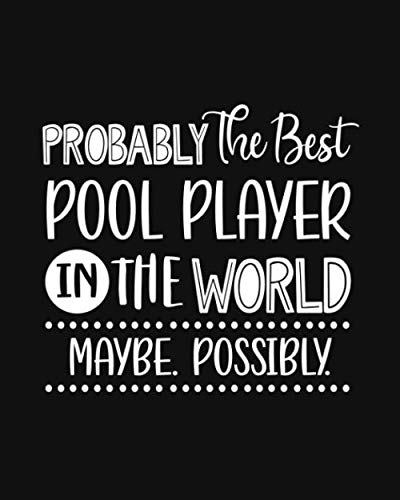 Probably the Best Pool Player In the World. Maybe. Possibly.: Pool Gift for People Who Love to Play Pool - Funny Saying with Black and White Cover Design - Blank Lined Journal or Notebook (Best Snooker Table In The World)