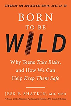 Born to Be Wild: Why Teens Take Risks, and How We Can Help Keep Them Safe by [Shatkin, Jess]