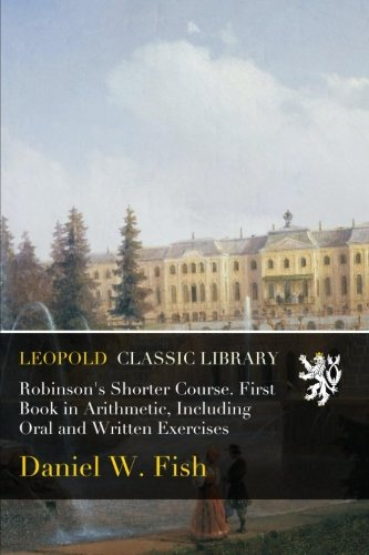 Read Online Robinson's Shorter Course. First Book in Arithmetic, Including Oral and Written Exercises pdf epub