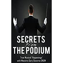 Secrets From The Podium: True Musical 'Happenings'.  While conducting orchestras - Worldwide