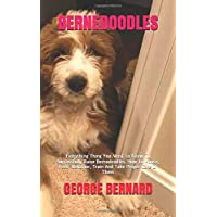 Bernedoodles: Everything Thing You Need To Know To Successfully Raise Bernedoodles. How To House, Feed, Behavior, Train…