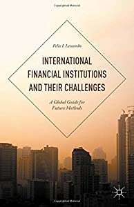 International Financial Institutions and Their Challenges: A Global Guide for Future Methods from Palgrave Macmillan