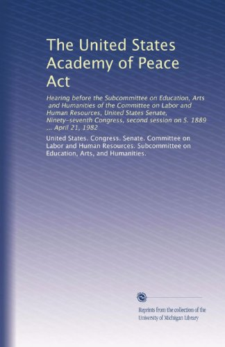The United States Academy of Peace Act: Hearing before the Subcommittee on Education, Arts, and Humanities of the Committee on Labor and Human ... second session on S. 1889 ... April 21, 1982