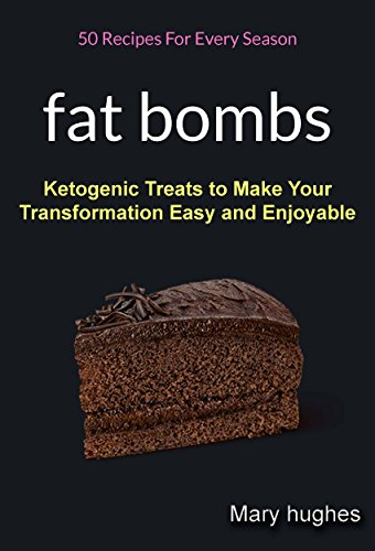 Fat Bombs: 50 Recipes For Every Season (Ketogenic Treats To Make Your Transformation Easy And Enjoyable) by Mary Hughes