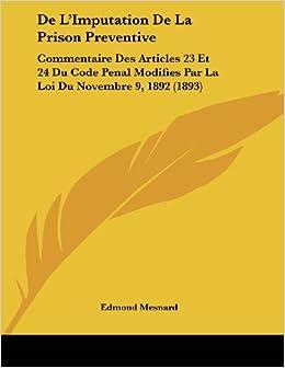 de L'Imputation de La Prison Preventive: Commentaire Des Articles 23 Et 24 Du Code Penal Modifies Par La Loi Du Novembre 9, 1892 (1893)