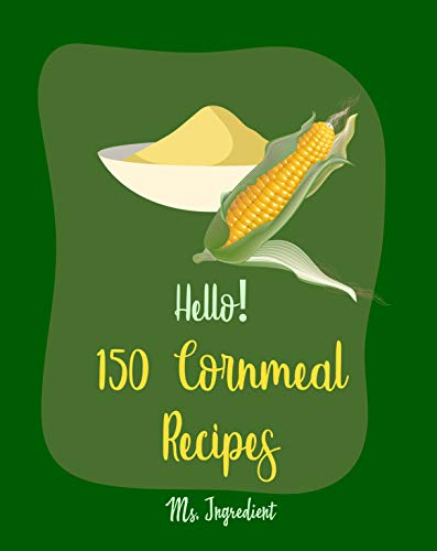 Hello! 150 Cornmeal Recipes: Best Cornmeal Cookbook Ever For Beginners [Mini Cake Recipe, Italian Cookie Cookbook, Loaf Cake Cookbook, Easy Homemade Cookie ... Shortbread Cookie Recipe] [Book 1] by [Ingredient, Ms.]