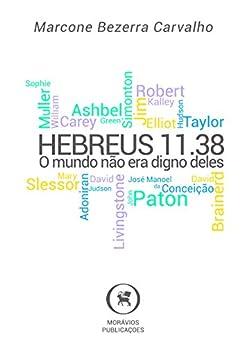 Hebreus 11.38: O mundo não era digno deles por [Bezerra Carvalho, Marcone]