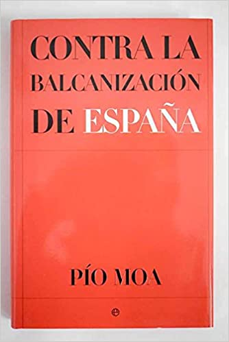 Contra la balcanización de España: Amazon.es: MOA, Pío: Libros