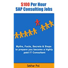 $100 Per Hour SAP Consulting Jobs: Myths, Facts, Secrets & Steps to prepare you become a highly paid IT Consultant