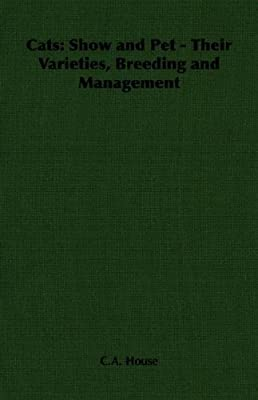 Cats: Show and Pet - Their Varieties, Breeding and Management by C.A. House (2006-08-01)