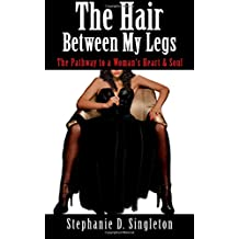 The Hair Between My Legs: The Pathway to a Woman's Heart & Soul