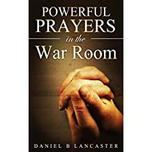 Powerful Prayers in the War Room: How to Pray like a Powerful Prayer Warrior (Battle Plan for Prayer Book 1)