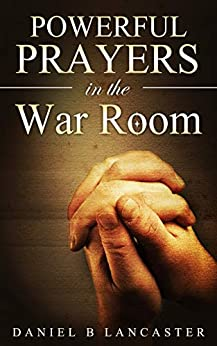 Powerful Prayers in the War Room: How to Pray like a Powerful Prayer Warrior (Battle Plan for Prayer Book 1) by [Lancaster, Daniel B]