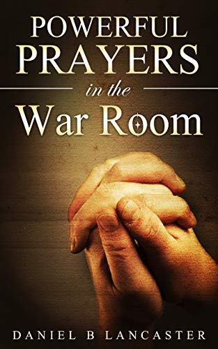 Powerful Prayers in the War Room: How to Pray like a Powerful Prayer Warrior (Battle Plan for Prayer Book 1) (Best Way To Pray To God)