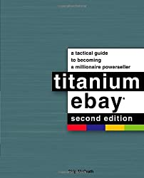 Titanium eBay, 2nd Edition: A Tactical Guide to Becoming a Millionaire Powerseller