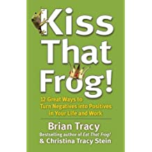 Kiss That Frog!: 12 Great Ways to Turn Negatives into Positives in Your Life and Work by Brian Tracy (2012-03-05)