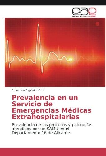 Download Prevalencia en un Servicio de Emergencias Médicas Extrahospitalarias: Prevalencia de los procesos y patologías atendidos por un SAMU en el Departamento 16 de Alicante (Spanish Edition) PDF