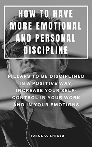 (HOW TO HAVE MORE EMOTIONAL AND PERSONAL DISCIPLINE : PILLARS TO BE DISCIPLINED IN A POSITIVE WAY, INCREASE YOUR SELF-CONTROL IN YOUR WORK AND IN YOUR EMOTIONS)
