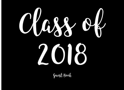 Class of 2018: Guest Book for High School and College Graduation (Guest Books for Graduation) (Volume 10)