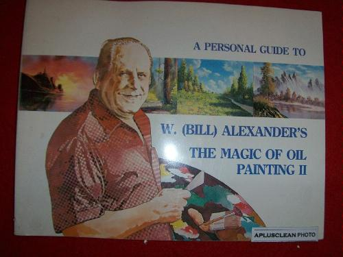 Volume II of A Personal Guide to W. (Bill) Alexander's The Magic of OIl Painting (Volume 2)