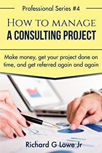 How to Manage a Consulting Project: Make Money, Get Your Project Done on Time, and Get Referred Again and Again (Business Professional) (Volume 1)