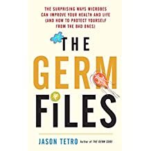 The Germ Files: The Surprising Ways Microbes Can Improve Your Health and Life (and How to Protect Yourself from the Bad Ones)
