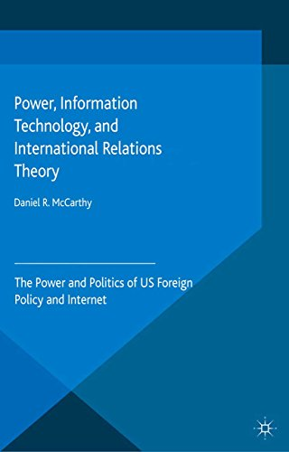Download Power, Information Technology, and International Relations Theory: The Power and Politics of US Foreign Policy and the Internet (Palgrave Studies in International Relations) Pdf