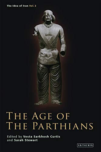 The Age of the Parthians (The Idea of Iran Book 2)