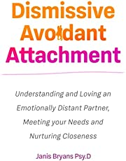 Dismissive Avoidant Attachment: Understanding and Loving an Emotionally Distant Partner, Meeting your Needs and Nurturing Closeness