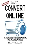 How to Convert Online: The #1 Guide to Split-Testing, Email Marketing, Sales Pages and Lead Magnets