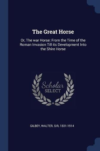 The Great Horse: Or, The war Horse: From the Time of the Roman Invasion Till its Development Into the Shire Horse