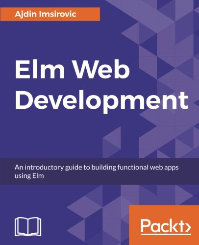 Elm Web Development: An introductory guide to building functional web apps using Elm by Packt Publishing - ebooks Account