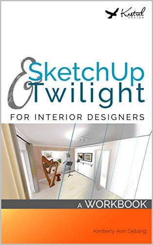 SketchUp \u0026 Twilight for Interior Designers A Workbook A workbook to  develop efficient and effective workflow when using SketchUp and Twilight  as an