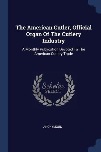 The American Cutler, Official Organ Of The Cutlery Industry: A Monthly Publication Devoted To The American Cutlery Trade