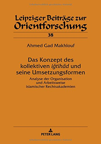 Das Konzept des kollektiven ‹‹iǧtihād›› und seine Umsetzungsformen: Analyse der Organisation und Arbeitsweise islamischer Rechtsakademien
