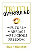 img - for Truth Overruled: The Future of Marriage and Religious Freedom book / textbook / text book