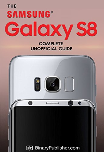 Download for free The Samsung Galaxy S8 Complete Unofficial Guide: Unlock the Potential of the Samsung Galaxy S8