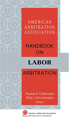 AAA Handbook on Labor Arbitration Thomas E. Carbonneau and Philip J. McConnaughay