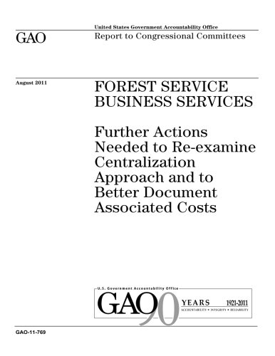Read Online Forest Service business services :further actions needed to re-examine centralization approach and to better document associated costs : report to congressional committees. pdf
