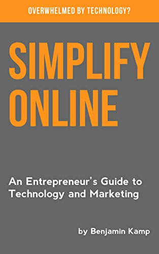 Simplify Online: An Entrepreneur?s Guide to Technology and Marketing