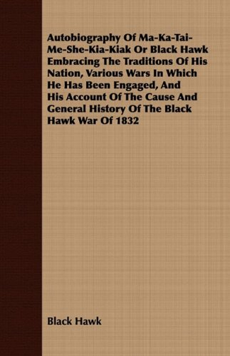 Autobiography Of Ma-Ka-Tai-Me-She-Kia-Kiak Or Black Hawk Embracing The Traditions Of His Nation, Various Wars In Which He Has Been Engaged, And His ... General History Of The Black Hawk War Of 1832 ebook
