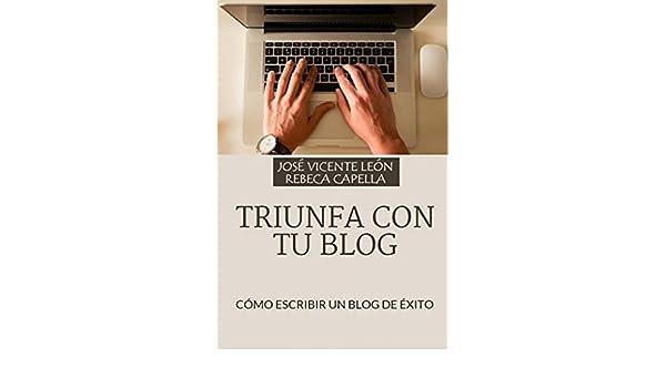 Triunfa con tu blog: Cómo escribir un blog de éxito eBook: José Vicente León, Rebeca Capella: Amazon.es: Tienda Kindle