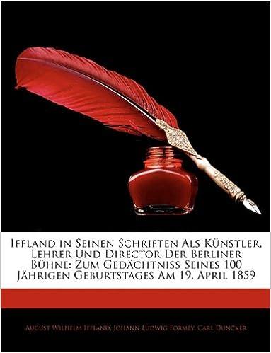 Iffland in Seinen Schriften ALS K Nstler, Lehrer Und Director Der Berliner B Hne: Zum GED Chtniss Seines 100 J Hrigen Geburtstages Am 19. April 1859