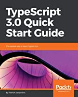 TypeScript 3.0 Quick Start Guide: The easiest way to learn TypeScript Front Cover