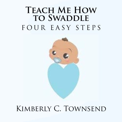 Teach Me How to Swaddle: Easy 4 Step Process on How to Swaddle Your Baby by Townsend Kimberly C (2012-03-22) Paperback