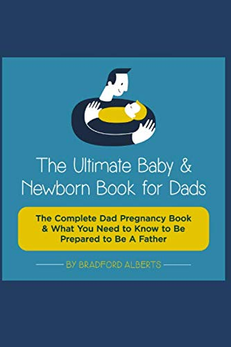 The Ultimate Baby  & Newborn Book for Dads - The Complete Dad Pregnancy Book & What You Need  to Know to Be Prepared to Be A Father!!