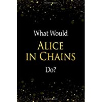 What Would Alice In Chains Do?: Alice In Chains Designer Notebook