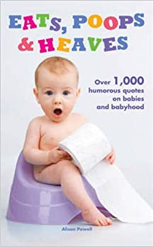Eats, Poops & Heaves: Over 1, 000 Humorous Quotations on Babies and Babyhood