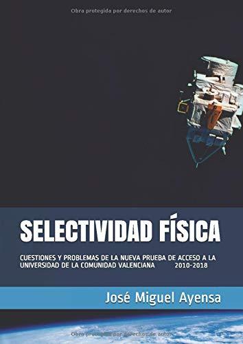 Selectividad Física: CUESTIONES Y PROBLEMAS DE LA NUEVA PRUEBA DE ACCESO A LA UNIVERSIDAD DE LA COMUNIDAD VALENCIANA 2010-2018: Amazon.es: Ayensa, José Miguel: Libros
