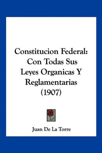 Read Online Constitucion Federal: Con Todas Sus Leyes Organicas Y Reglamentarias (1907) (Spanish Edition) pdf epub